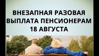 Внезапная разовая выплата пенсионерам 18 августа