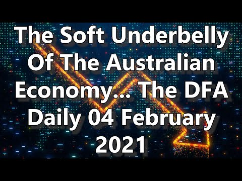 The Soft Underbelly Of The Australian Economy... The DFA Daily 04 February 2021