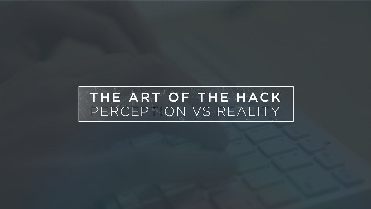 the art of the hack perception vs reality the art of the hack perception vs reality
