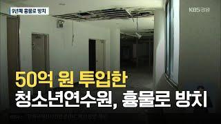 50억 원 투입한 청소년연수원, 흉물로 방치 / KBS…