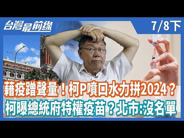 藉疫蹭聲量!柯P噴口水力拼2024?  柯曝總統府特權疫苗?北市:沒名單【台灣最前線】2021.07.08(下)
