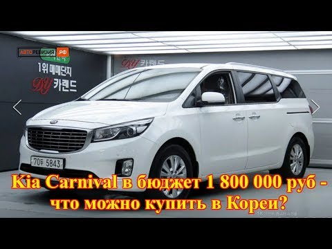 Kia Carnival в бюджет 1 800 000 руб. - что можно купить в Кореи?