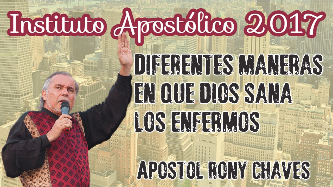 Apóstol Rony Chaves - Diferentes maneras en que Dios sana los enfermos - Instituto Apostólico 2017 - Día 17