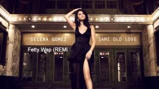 Selena Gomez - Same Old Love ft. Fetty Wap (Remix)