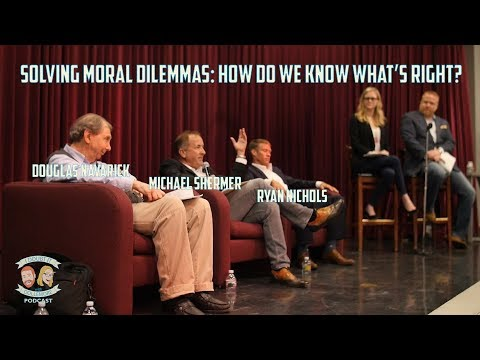 Solving Moral Dilemmas: How Do We Know What's Right? Michael Shermer, Doug Navarick, & Ryan Nichols