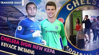KEPA & KOVACIC TO SIGN FOR CHELSEA TOMORROW ||  Chelsea Transfer Daily
