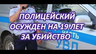 ПОЛИЦЕЙСКИЙ ОСУЖДЕН НА 19 ЛЕТ ЗА УБИЙСТВО АВТОВЛАДЕЛЬЦА!!!