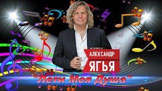 Александр Ягья - Лети Моя Душа.New.2016.