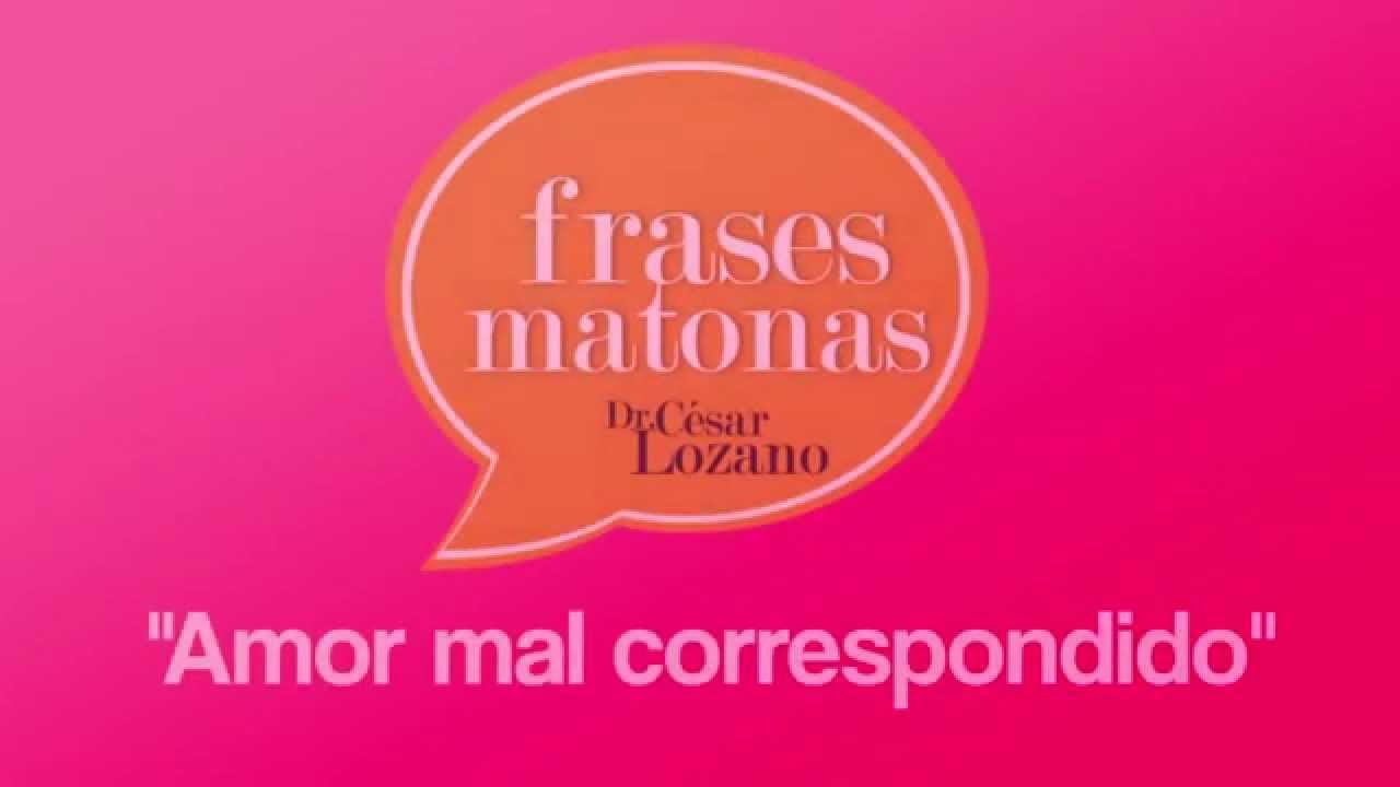 Frasematona Amor Mal Correspondido Dr Cesar Lozano Youtube