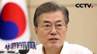 [中国新闻] 文在寅:日试图将经济报复正当化 | CCTV中文国际