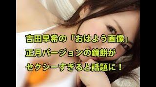 吉田早希の「おはよう画像」正月バージョンの鏡餅がセクシーすぎると話題に! 吉田早希 検索動画 28