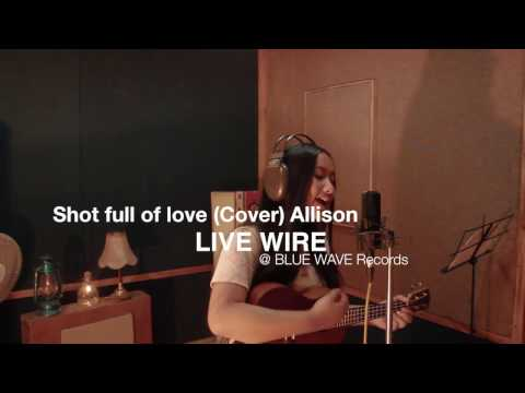 Shot Full of Love-  Cover by Allison
