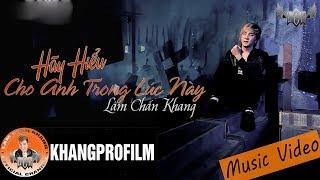 Hãy Hiểu Cho Anh Trong Lúc Này | Lâm Chấn Khang [ MV HD ]