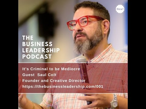 Saul Colt - It's Criminal to be mediocre - The Business Leadership Podcast - TBLP001