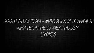 XXXTENTACION - #ProudCatOwner #IHateRappers #IEatPussy Lyrics (On Screen)