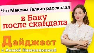 Что Максим Галкин рассказал в Баку после скандала. Дайджест с Анной Немолякиной