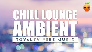 Chill Lounge Ambient - Royalty Free Music | Stock Music | Instrumental | Background Music | Relax