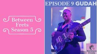 Between Frets Season 5 Episode 9 - Gudah 2.0