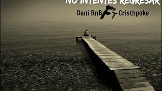 NO INTENTES REGRESAR// Cristhpoke ft Dani RnB