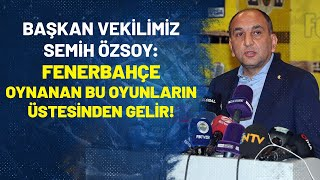 Başkan Vekilimiz Semih Özsoy: Fenerbahçe Oynanan Bu Oyunların Üstesinden Gelir!