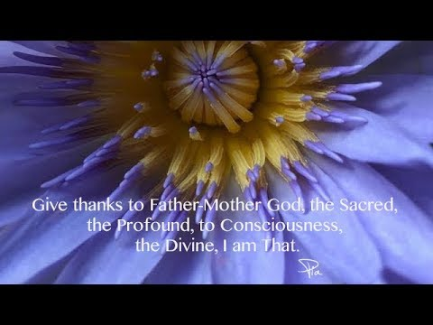 Give thanks to Father Mother God, the Sacred, the Profound, to Consciousness, the Divine,