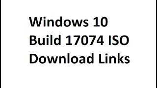 Windows 10 build 17074 and Build 17074.1002 ISO Download Links