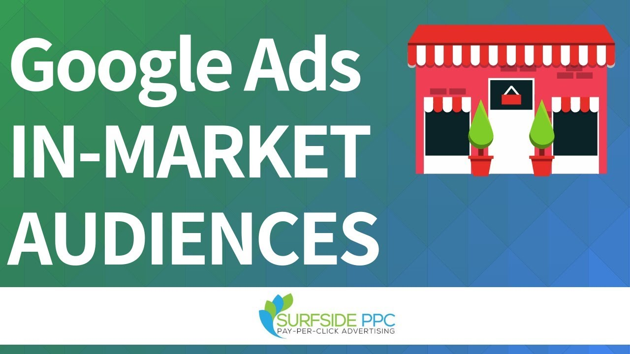 Google Ads In-Market Audiences – In-Market Audiences Best Practices For Search, Display, and Video