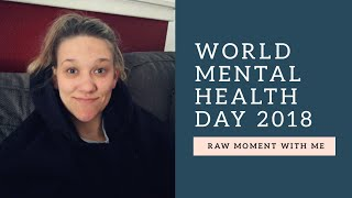 World Mental Health Day 2018// Raw Moment With Me
