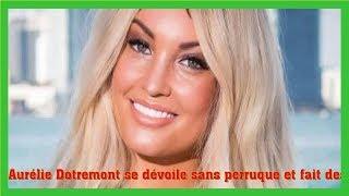 Aurélie Dotremont se dévoile sans perruque et fait des confidences poignantes