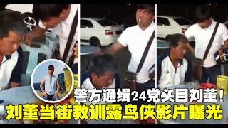 警方通缉24党头目刘董!刘董当街教训露鸟侠影片曝光!
