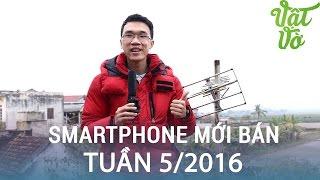 Vật Vờ| Những smartphone mới đáng chú ý bán ra tuần 5/2016