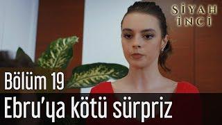 Siyah İnci 19. Bölüm - Ebru'ya Kötü Sürpriz
