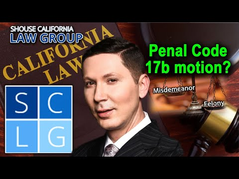 What is a Penal Code 17b motion to reduce a felony to a misdemeanor?