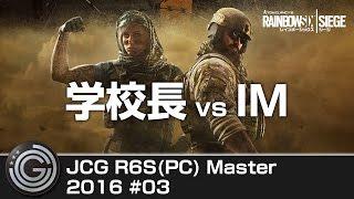 【20160522】JCG Rainbow Six Siege PC Master #03 学校長 vs IM