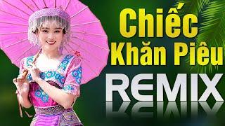 LK Chiếc Khăn Piêu Remix Mới Nhất 2021 - Nhạc Đỏ Tây Bắc Remix Nhạc Cách Mạng Hay Nhất