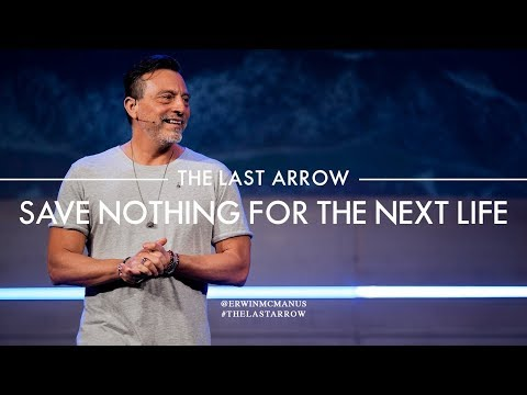 Erwin McManus I The Last Arrow: Save Nothing For The Next Life