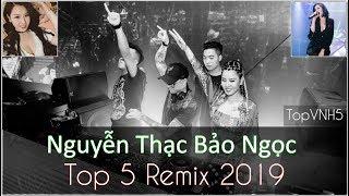 LK Nguyễn Thạc Bảo Ngọc Remix 2019 | Top 5 Bài Hát Remix Của Nguyễn Thạc Bảo Ngọc