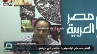مصر العربية | الإعلامى محمد عباس توقعت وقوع أحداث الدفاع الجوى على الهواء