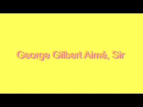 How to Pronounce George Gilbert Aimé, Sir