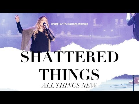 Shattered Things (All Things New) - Christ For The Nations Worship