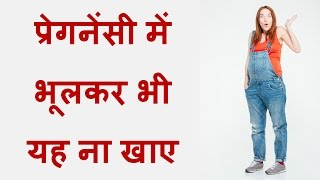 प र गन स म भ लकर भ यह न ख ए what not to eat during pregnancy things avoided during pregnancy