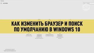 Как изменить браузер и поиск по умолчанию в Windows 10
