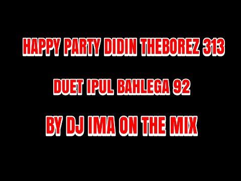 [MuSiC] HAPPY PARTY DIDIN THEBOREZ 313 DUET IPUL BAHLEGA 92 BY DJ IMA ON THE MIX