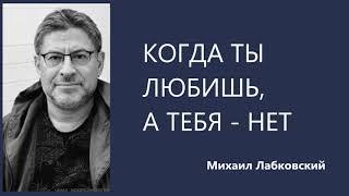 Когда ты любишь, а тебя - нет  Михаил Лабковский
