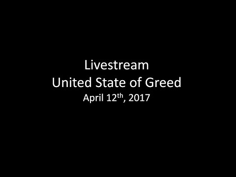 Livestream April 12th 2017 United State of Greed