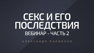 Секс и его последствия. Вебинар - Часть 2. Александр Палиенко.