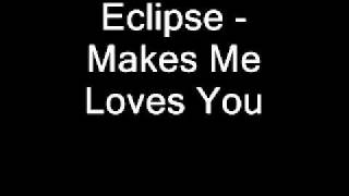 Eclipse-Makes Me Love You....mp4
