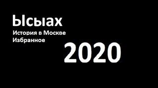 2020 – Ысыах Избранное. История в Москве. Государственный праздник народов Республики САХА (Якутия).