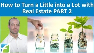 How to Turn a Little into a Lot with Real Estate PART 2