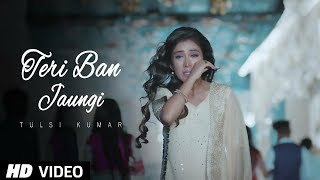 Teri Ban Jaungi   Tulsi Kumar   Full Song | Latest Hindi Sad Song 2019 | Best Ever Sad Songs